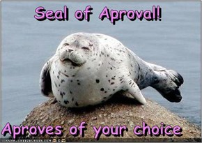 Seal of Aproval!  Aproves of your choice