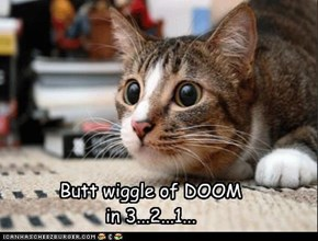 Butt wiggle of DOOM in 3...2...1...
