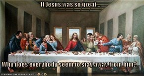 If Jesus was so great...  Why does everybody seem to stay away from him?
