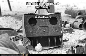 Emo metal box... grinder... car part... thing...   is about to cry