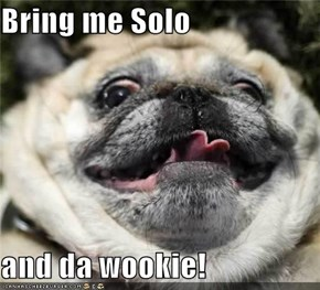 Bring me Solo  and da wookie!