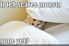 Iz teh scaree monsta   gone yet?