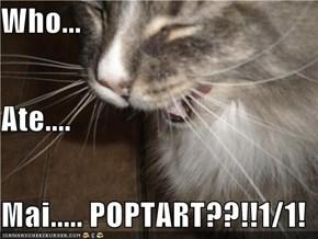 Who... Ate.... Mai..... POPTART??!!1/1!