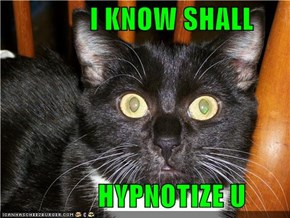 I KNOW SHALL              HYPNOTIZE U