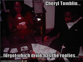 Cheryl Tomblin...  ...forgot which drink has the roofies....