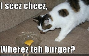 I seez cheez,  Wherez teh burger?