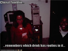 Cheryl Tomblin...  ...remembers which drink has roofies in it...