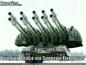 America...  Bringing Peace via Superior Firepower