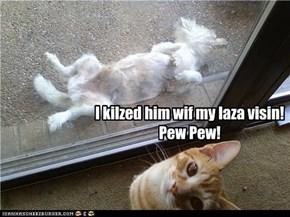 I kilzed him wif my laza visin! Pew Pew!