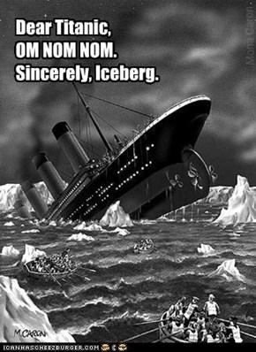 Dear Titanic, OM NOM NOM. Sincerely, Iceberg.