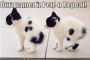 Ourz namez iz Pete n Repeat!