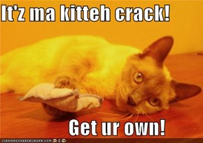 It'z ma kitteh crack!                   Get ur own!