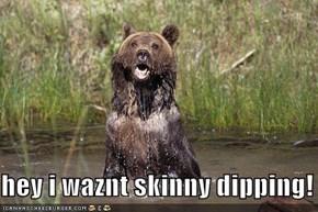 hey i waznt skinny dipping!
