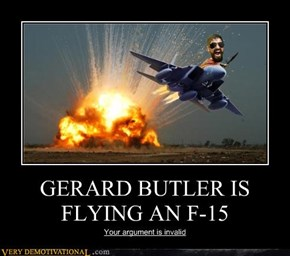 GERARD BUTLER IS FLYING AN F-15