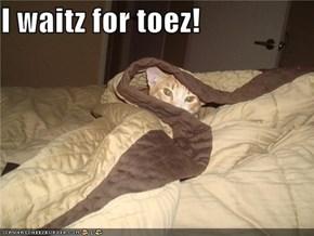 I waitz for toez!