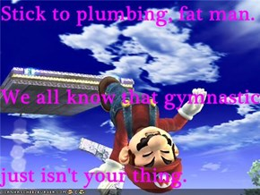 Stick to plumbing, fat man. We all know that gymnastics just isn't your thing.