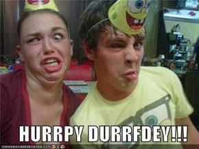 HURRPY DURRFDEY!!!