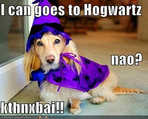I can goes to Hogwartz nao? kthnxbai!!
