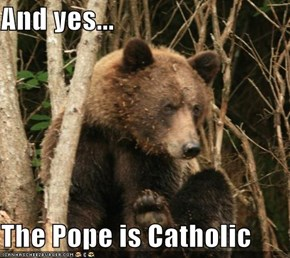And yes...  The Pope is Catholic