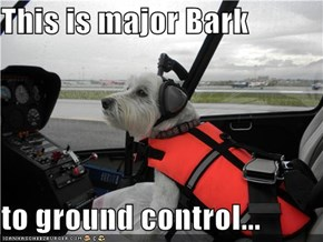 This is major Bark  to ground control...