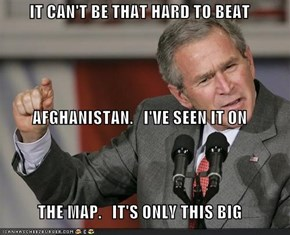 IT CAN'T BE THAT HARD TO BEAT AFGHANISTAN.   I'VE SEEN IT ON THE MAP.   IT'S ONLY THIS BIG