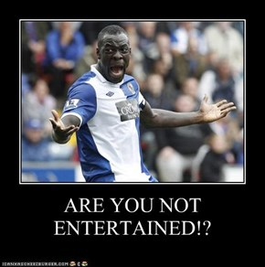 ARE YOU NOT ENTERTAINED!?