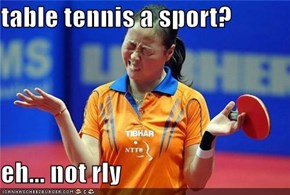 table tennis a sport?  eh... not rly