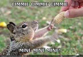 GIMMIE GIMMIE GIMMIE  MINE MINE MINE!