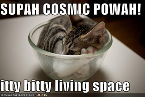 SUPAH COSMIC POWAH!  itty bitty living space