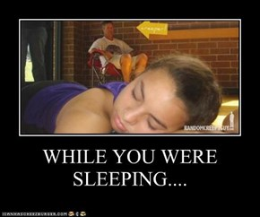 WHILE YOU WERE SLEEPING....