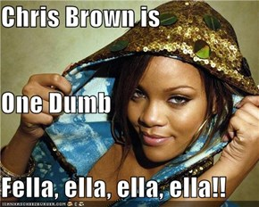 Chris Brown is  One Dumb Fella, ella, ella, ella!!