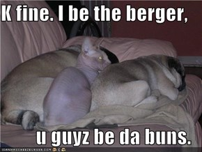 K fine. I be the berger,  u guyz be da buns.