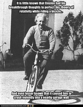 It is little known that Einsten had his  breakthrough thoughts to perfect  his  theory  of relativity while riding a bicicle...