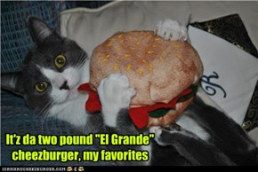 "It'z da two pound ""El Grande"" cheezburger, my favorites"