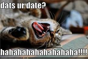 dats ur date?  hahahahahahahahaha!!!!