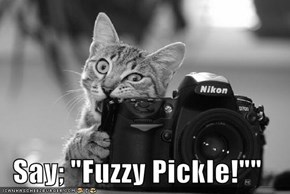 "Say; ""Fuzzy Pickle!"""""
