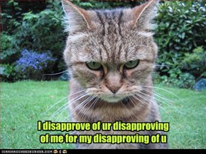 I disapprove of ur disapproving of me for my disapproving of u