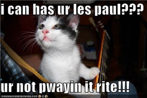 i can has ur les paul???  ur not pwayin it rite!!!
