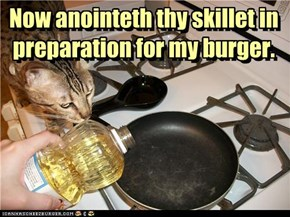 Now anointeth thy skillet in preparation for my burger.