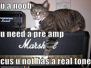 u a noob u need a pre amp cus u not has a real tone