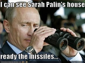 I can see Sarah Palin's house  ready the missiles...