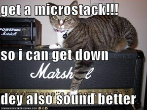 get a microstack!!! so i can get down dey also sound better