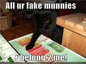 All ur fake munnies  r belong 2 me!