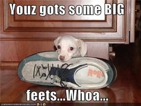 Youz gots some BIG   feets...Whoa...