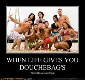 WHEN LIFE GIVES YOU DOUCHEBAG'S