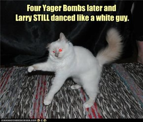 Four Yager Bombs later and  Larry STILL danced like a white guy.