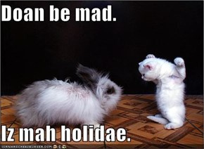 Doan be mad.  Iz mah holidae.