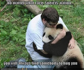 No matter what race, speicis, nation...   you will always find somebody to hug you