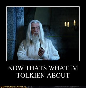 NOW THATS WHAT IM TOLKIEN ABOUT