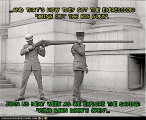 "...AND  THAT'S  HOW  THEY  GOT  THE  EXPRESSION:  ""BRING  OUT  THE  BIG  GUNS""."